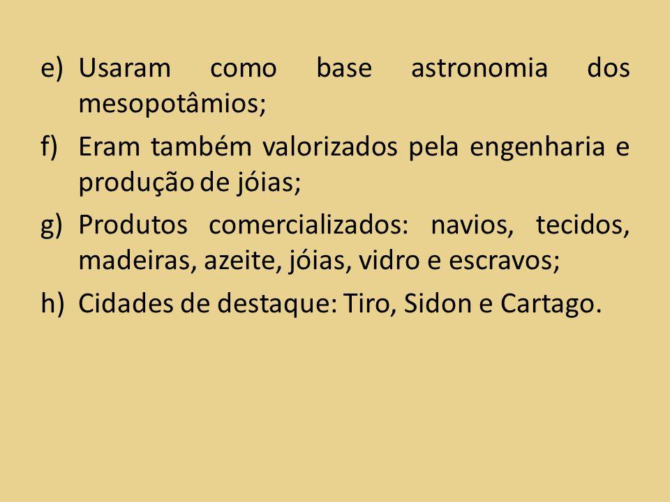 e)Usaram como base astronomia dos mesopotâmios; f)Eram também valorizados pela engenharia e produção de jóias; g)Produtos comercializados: navios, tec