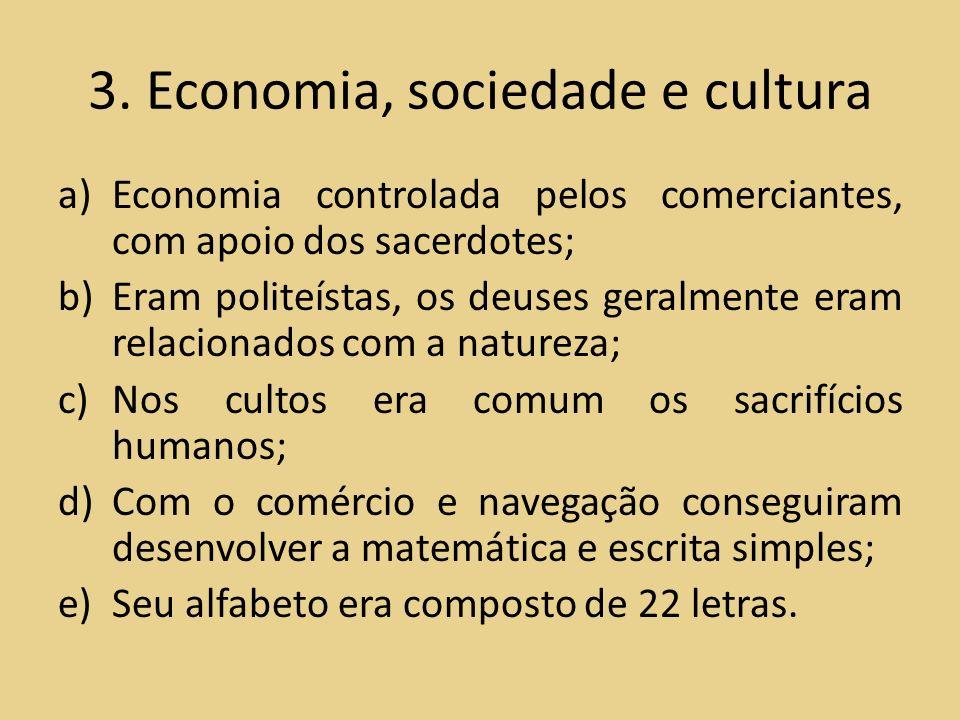 3. Economia, sociedade e cultura a)Economia controlada pelos comerciantes, com apoio dos sacerdotes; b)Eram politeístas, os deuses geralmente eram rel