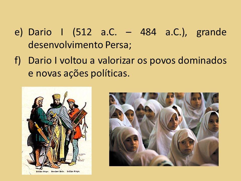 e)Dario I (512 a.C. – 484 a.C.), grande desenvolvimento Persa; f)Dario I voltou a valorizar os povos dominados e novas ações políticas.
