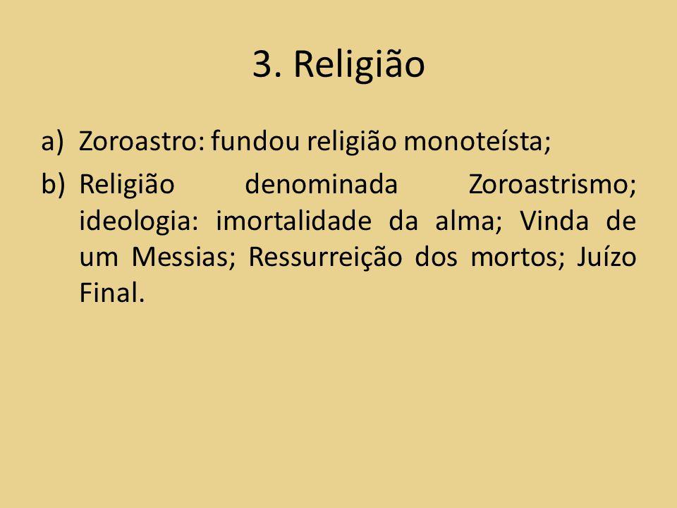 3. Religião a)Zoroastro: fundou religião monoteísta; b)Religião denominada Zoroastrismo; ideologia: imortalidade da alma; Vinda de um Messias; Ressurr