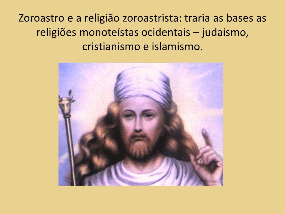 Zoroastro e a religião zoroastrista: traria as bases as religiões monoteístas ocidentais – judaísmo, cristianismo e islamismo.