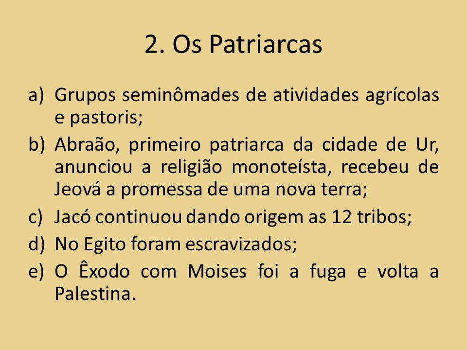 2. Os Patriarcas a)Grupos seminômades de atividades agrícolas e pastoris; b)Abraão, primeiro patriarca da cidade de Ur, anunciou a religião monoteísta