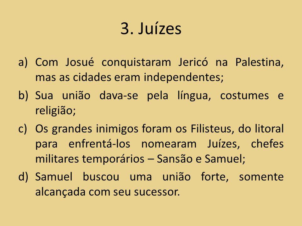 3. Juízes a)Com Josué conquistaram Jericó na Palestina, mas as cidades eram independentes; b)Sua união dava-se pela língua, costumes e religião; c)Os