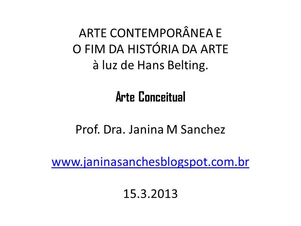 ARTE CONTEMPORÂNEA E O FIM DA HISTÓRIA DA ARTE à luz de Hans Belting. Arte Conceitual Prof. Dra. Janina M Sanchez www.janinasanchesblogspot.com.br 15.