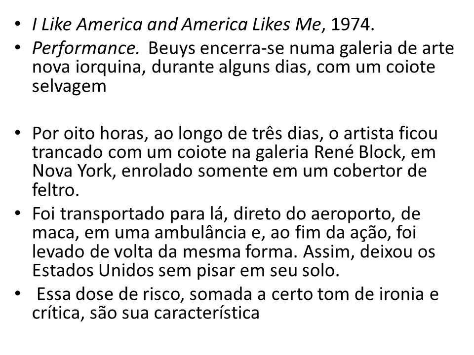 I Like America and America Likes Me, 1974. Performance. Beuys encerra-se numa galeria de arte nova iorquina, durante alguns dias, com um coiote selvag