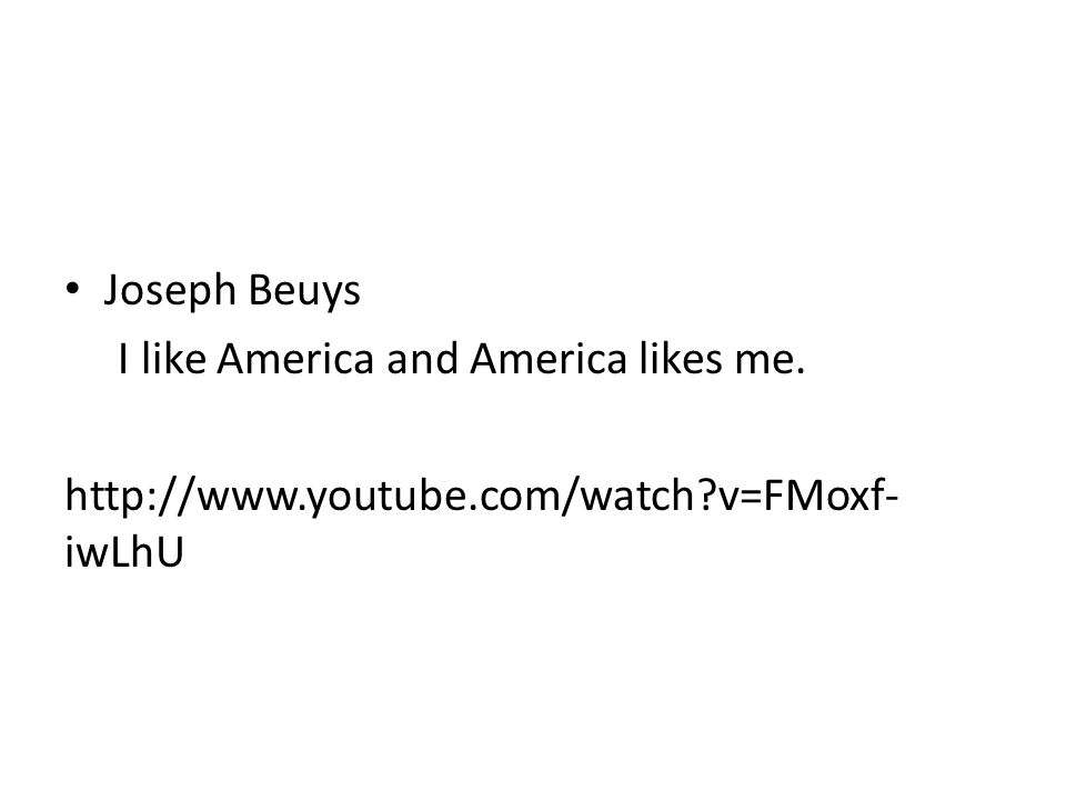 Joseph Beuys I like America and America likes me. http://www.youtube.com/watch?v=FMoxf- iwLhU