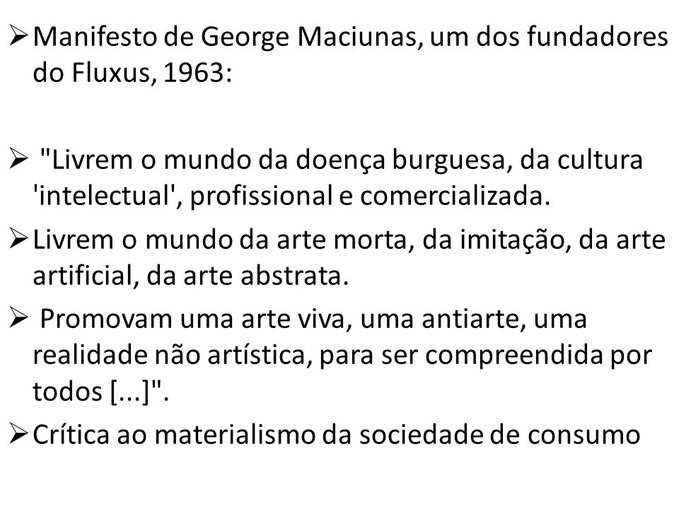 Manifesto de George Maciunas, um dos fundadores do Fluxus, 1963: Livrem o mundo da doença burguesa, da cultura intelectual , profissional e comercializada.