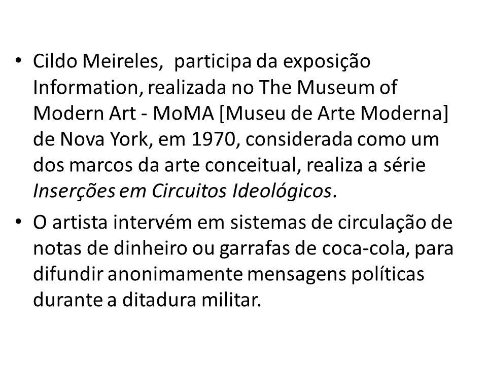 Cildo Meireles, participa da exposição Information, realizada no The Museum of Modern Art - MoMA [Museu de Arte Moderna] de Nova York, em 1970, considerada como um dos marcos da arte conceitual, realiza a série Inserções em Circuitos Ideológicos.