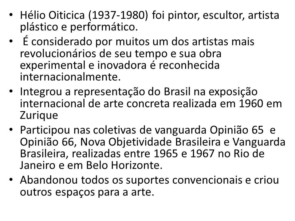 Hélio Oiticica (1937-1980) foi pintor, escultor, artista plástico e performático. É considerado por muitos um dos artistas mais revolucionários de seu