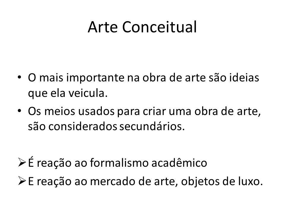 Arte Conceitual O mais importante na obra de arte são ideias que ela veicula. Os meios usados para criar uma obra de arte, são considerados secundário