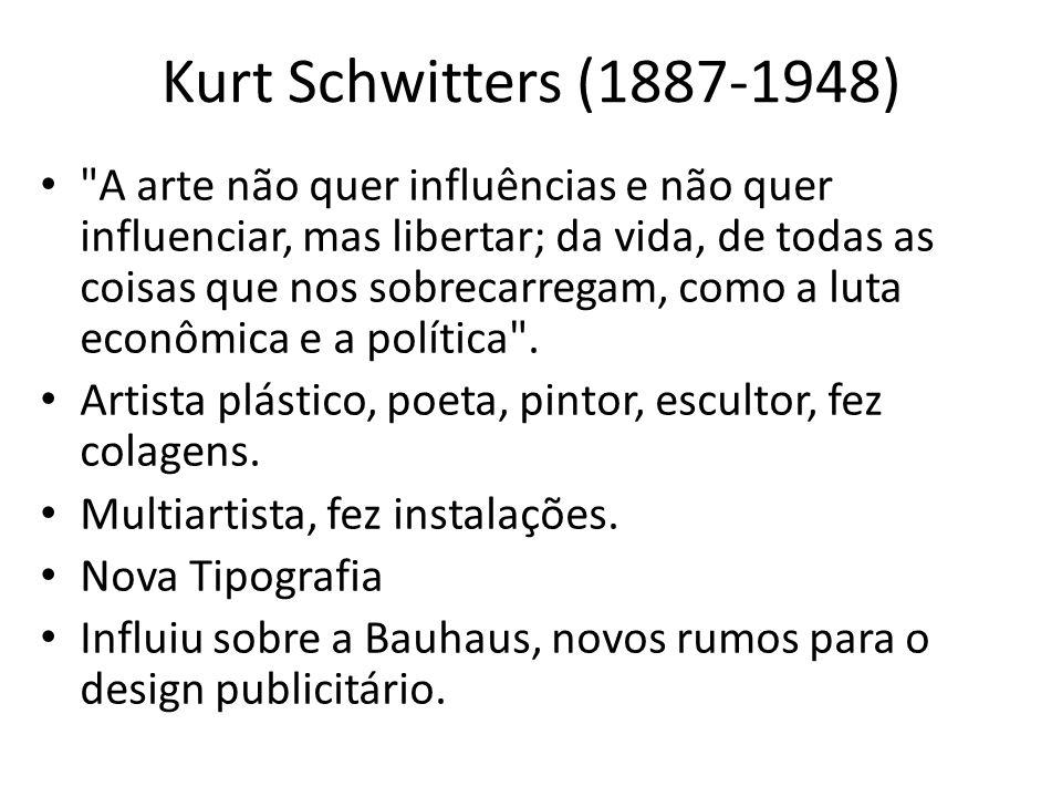 Kurt Schwitters (1887-1948) A arte não quer influências e não quer influenciar, mas libertar; da vida, de todas as coisas que nos sobrecarregam, como a luta econômica e a política .