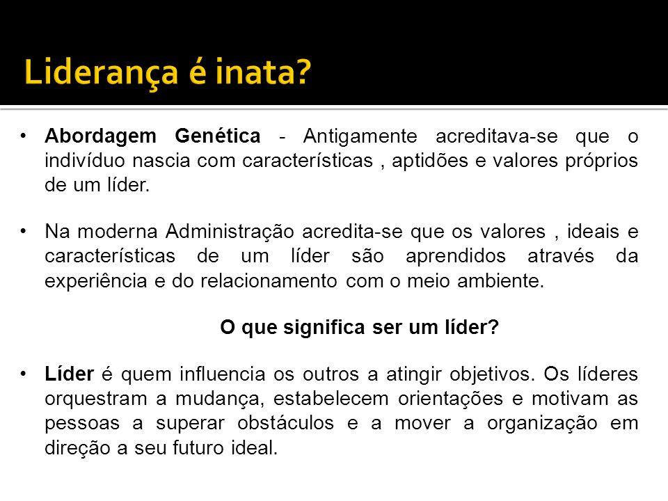 Abordagem Genética - Antigamente acreditava-se que o indivíduo nascia com características, aptidões e valores próprios de um líder. Na moderna Adminis