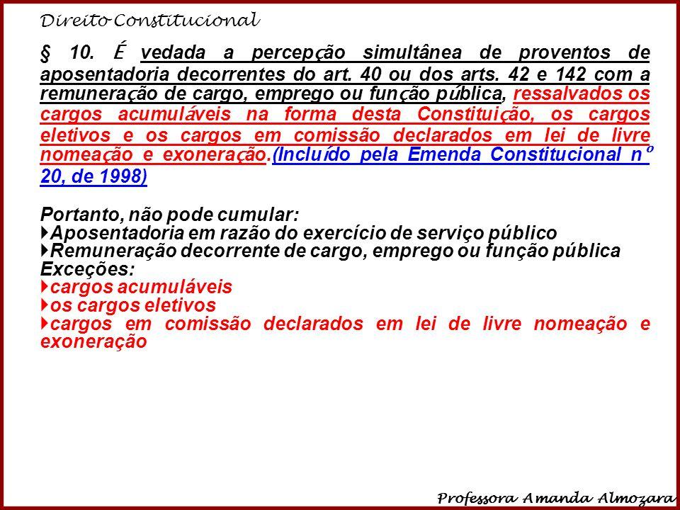 Direito Constitucional Professora Amanda Almozara 11 § 10. É vedada a percep ç ão simultânea de proventos de aposentadoria decorrentes do art. 40 ou d