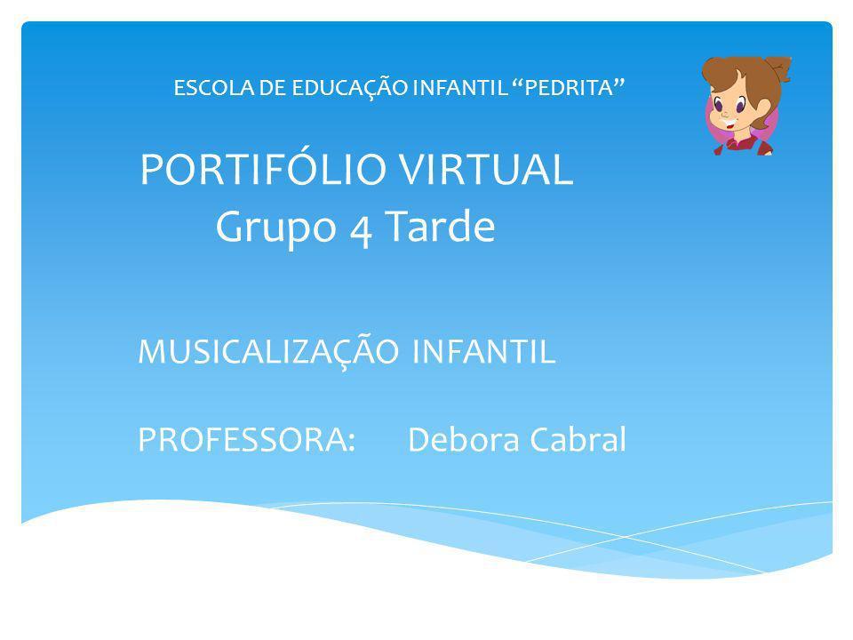 PORTIFÓLIO VIRTUAL Grupo 4 Tarde MUSICALIZAÇÃO INFANTIL PROFESSORA: Debora Cabral ESCOLA DE EDUCAÇÃO INFANTIL PEDRITA