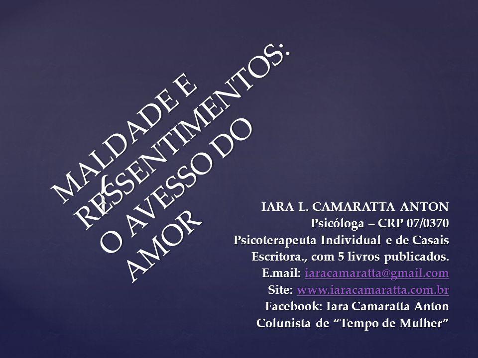 { MALDADE E RESSENTIMENTOS: O AVESSO DO AMOR IARA L. CAMARATTA ANTON Psicóloga – CRP 07/0370 Psicoterapeuta Individual e de Casais Escritora., com 5 l