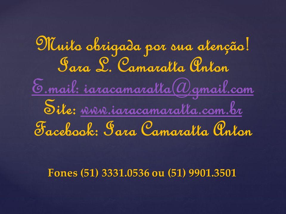 Muito obrigada por sua atenção! Iara L. Camaratta Anton E.mail: iaracamaratta@gmail.com Site: www.iaracamaratta.com.brwww.iaracamaratta.com.br Faceboo