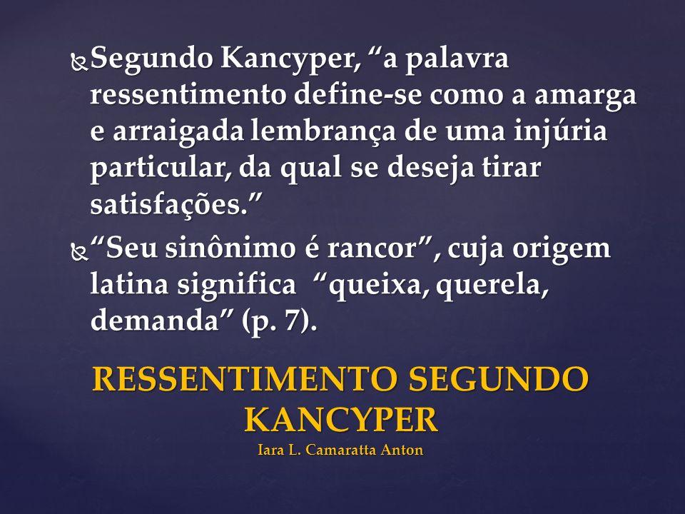 Segundo Kancyper, a palavra ressentimento define-se como a amarga e arraigada lembrança de uma injúria particular, da qual se deseja tirar satisfações