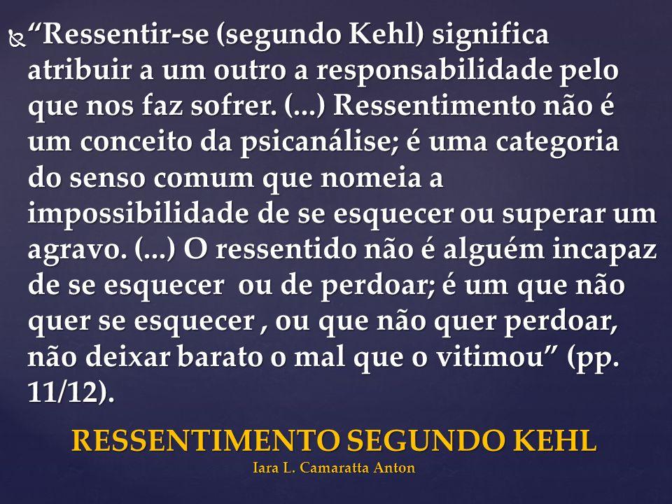 Ressentir-se (segundo Kehl) significa atribuir a um outro a responsabilidade pelo que nos faz sofrer. (...) Ressentimento não é um conceito da psicaná