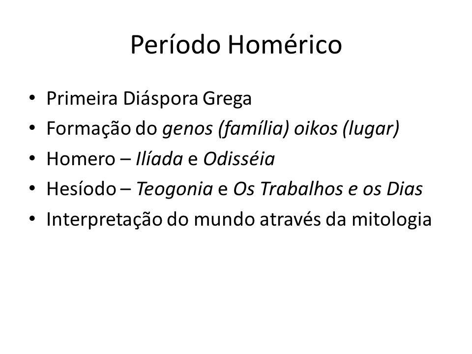 Período Homérico Primeira Diáspora Grega Formação do genos (família) oikos (lugar) Homero – Ilíada e Odisséia Hesíodo – Teogonia e Os Trabalhos e os Dias Interpretação do mundo através da mitologia