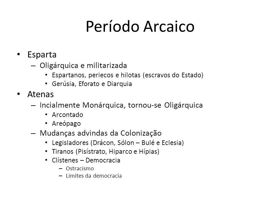 Período Arcaico Esparta – Oligárquica e militarizada Espartanos, periecos e hilotas (escravos do Estado) Gerúsia, Eforato e Diarquia Atenas – Incialmente Monárquica, tornou-se Oligárquica Arcontado Areópago – Mudanças advindas da Colonização Legisladores (Drácon, Sólon – Bulé e Eclesia) Tiranos (Pisístrato, Hiparco e Hípias) Clístenes – Democracia – Ostracismo – Limites da democracia