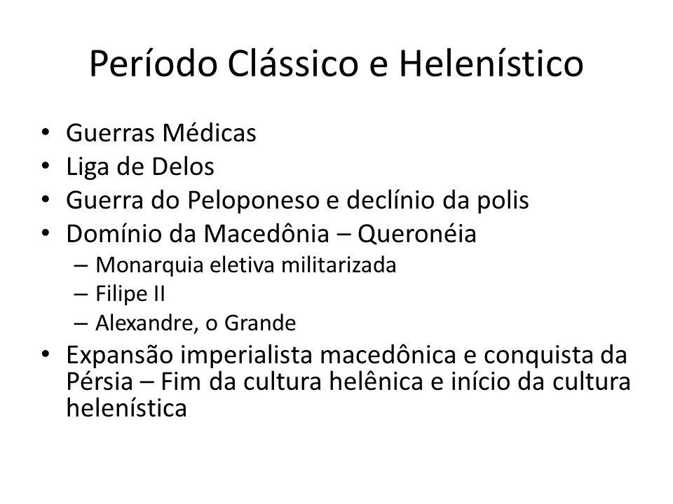 Período Clássico e Helenístico Guerras Médicas Liga de Delos Guerra do Peloponeso e declínio da polis Domínio da Macedônia – Queronéia – Monarquia eletiva militarizada – Filipe II – Alexandre, o Grande Expansão imperialista macedônica e conquista da Pérsia – Fim da cultura helênica e início da cultura helenística