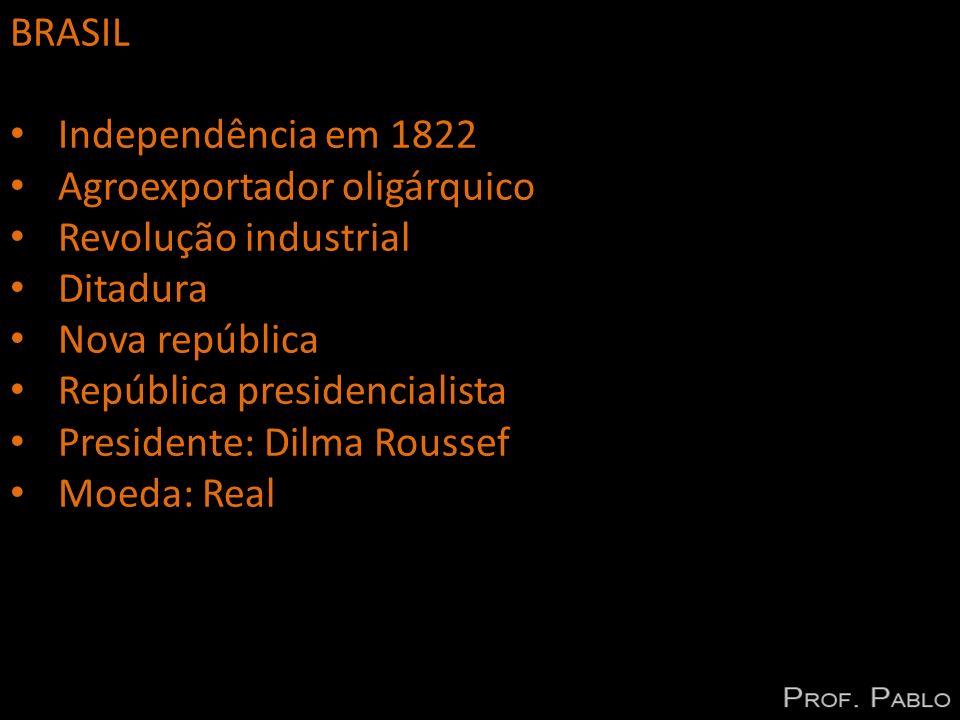 BRASIL Independência em 1822 Agroexportador oligárquico Revolução industrial Ditadura Nova república República presidencialista Presidente: Dilma Rous