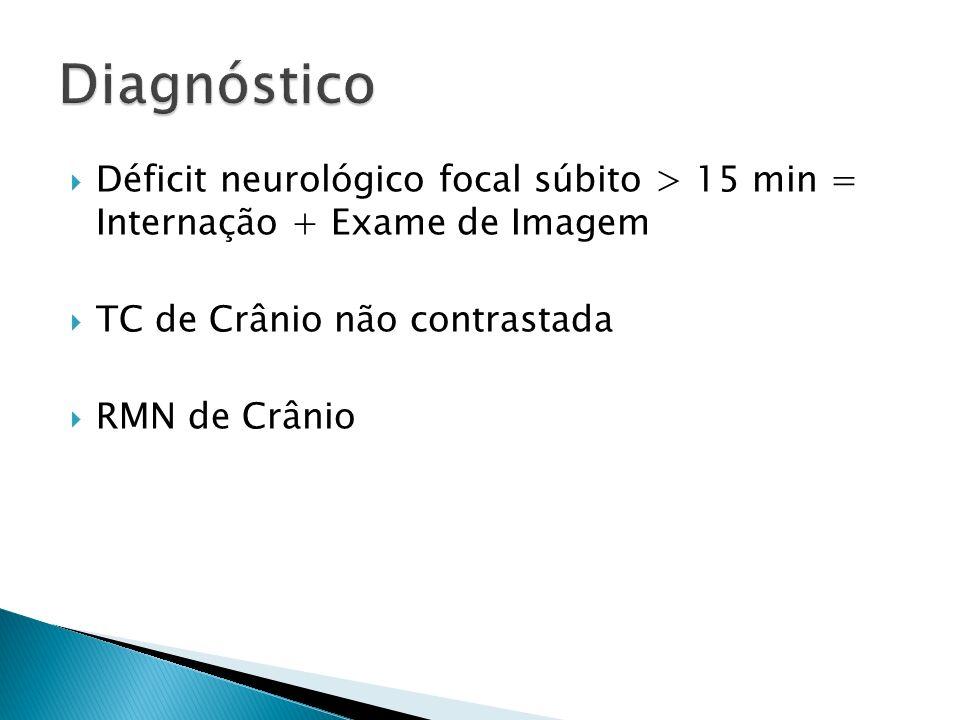 Déficit neurológico focal súbito > 15 min = Internação + Exame de Imagem TC de Crânio não contrastada RMN de Crânio