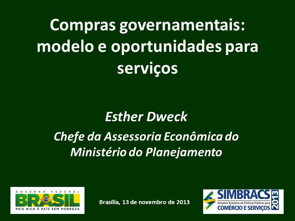 Brasília, 13 de novembro de 2013 Compras governamentais: modelo e oportunidades para serviços Esther Dweck Chefe da Assessoria Econômica do Ministério