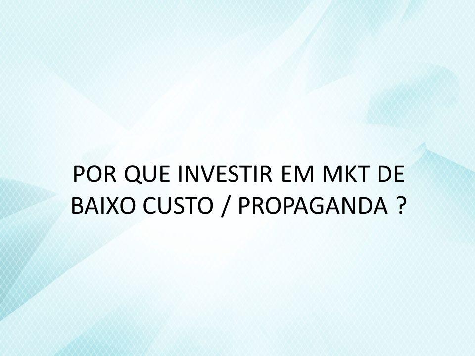 POR QUE INVESTIR EM MKT DE BAIXO CUSTO / PROPAGANDA ?