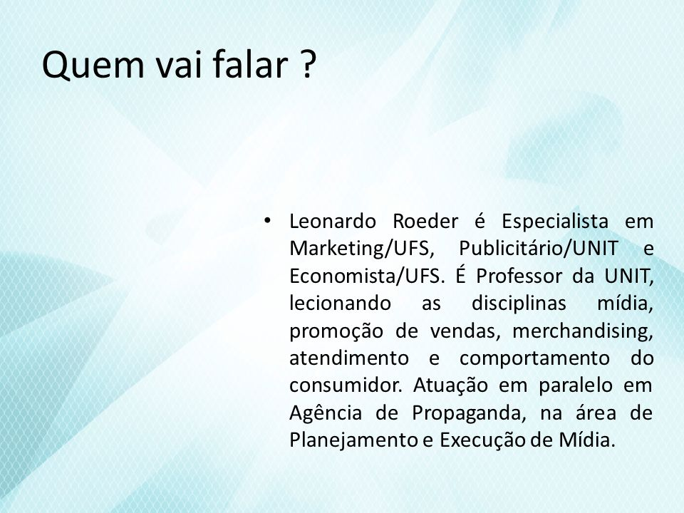 Quem vai falar ? Leonardo Roeder é Especialista em Marketing/UFS, Publicitário/UNIT e Economista/UFS. É Professor da UNIT, lecionando as disciplinas m