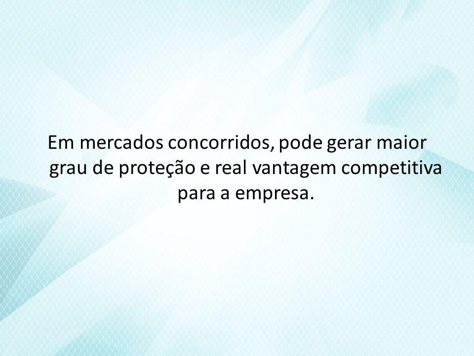 Em mercados concorridos, pode gerar maior grau de proteção e real vantagem competitiva para a empresa.