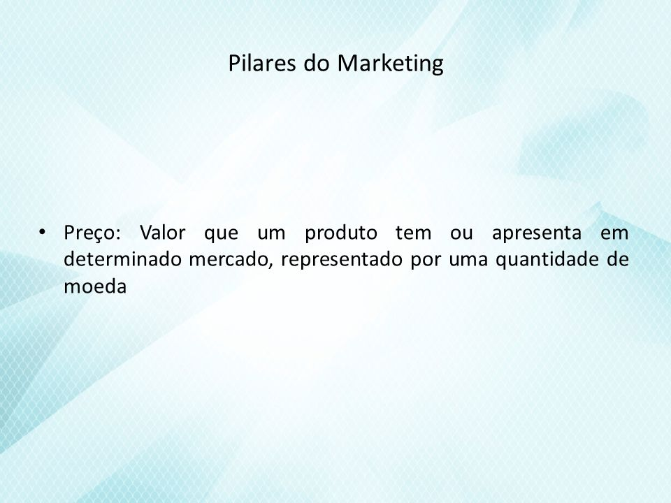 Pilares do Marketing Preço: Valor que um produto tem ou apresenta em determinado mercado, representado por uma quantidade de moeda