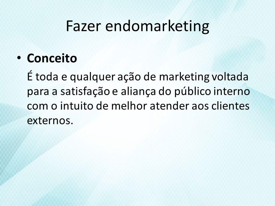 Fazer endomarketing Conceito É toda e qualquer ação de marketing voltada para a satisfação e aliança do público interno com o intuito de melhor atender aos clientes externos.