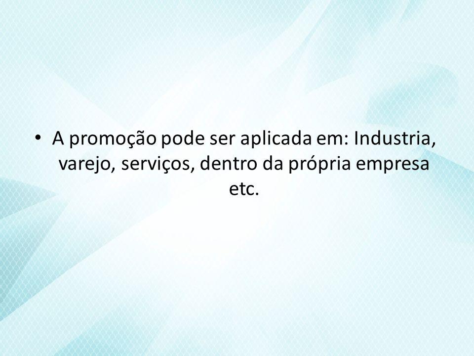 A promoção pode ser aplicada em: Industria, varejo, serviços, dentro da própria empresa etc.