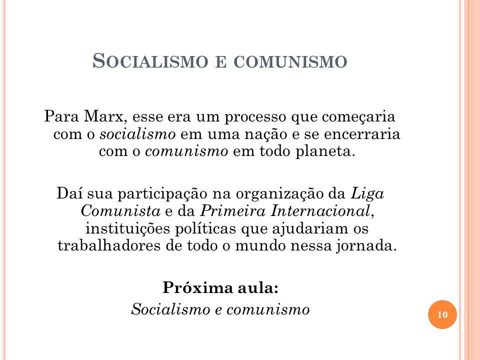 S OCIALISMO E COMUNISMO Para Marx, esse era um processo que começaria com o socialismo em uma nação e se encerraria com o comunismo em todo planeta. D