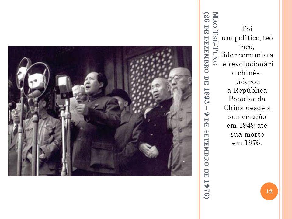 M AO T SÉ -T UNG (26 DE DEZEMBRO DE 1893 – 9 DE SETEMBRO DE 1976) Foi um político, teó rico, líder comunista e revolucionári o chinês. Liderou a Repúb