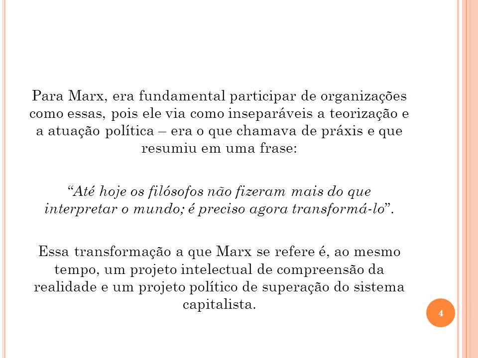 Para Marx, era fundamental participar de organizações como essas, pois ele via como inseparáveis a teorização e a atuação política – era o que chamava