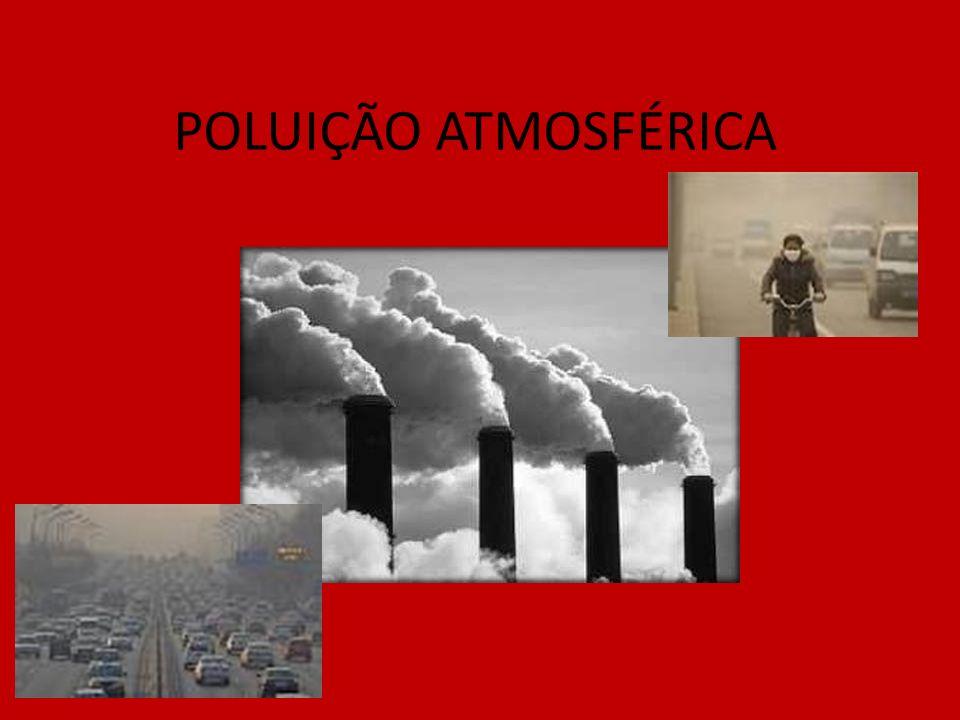 CONCEITO A poluição atmosférica é consequência, em maior parte, da ação humana, no sentido de introduzir produtos químicos e/ou tóxicos no ambiente.