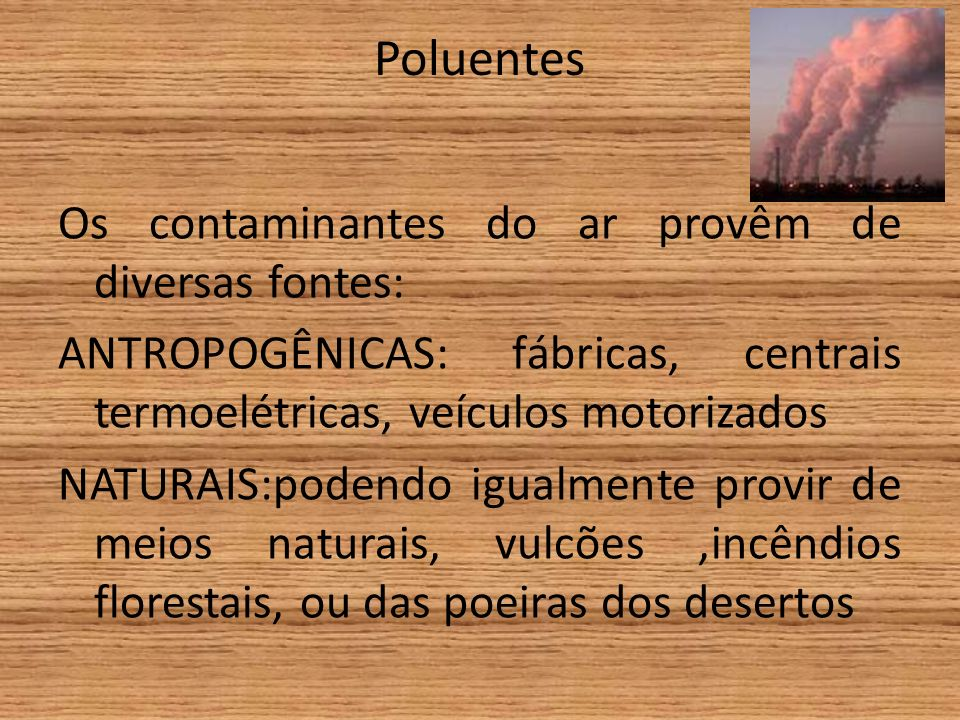 Poluentes Os contaminantes do ar provêm de diversas fontes: ANTROPOGÊNICAS: fábricas, centrais termoelétricas, veículos motorizados NATURAIS:podendo igualmente provir de meios naturais, vulcões,incêndios florestais, ou das poeiras dos desertos