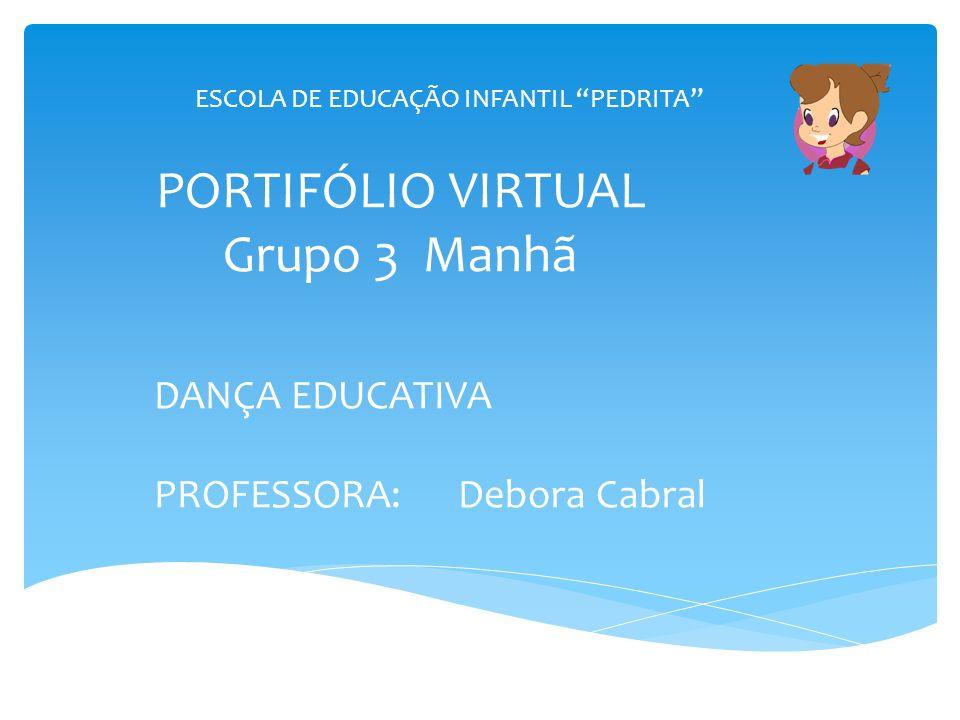 PORTIFÓLIO VIRTUAL Grupo 3 Manhã DANÇA EDUCATIVA PROFESSORA: Debora Cabral ESCOLA DE EDUCAÇÃO INFANTIL PEDRITA