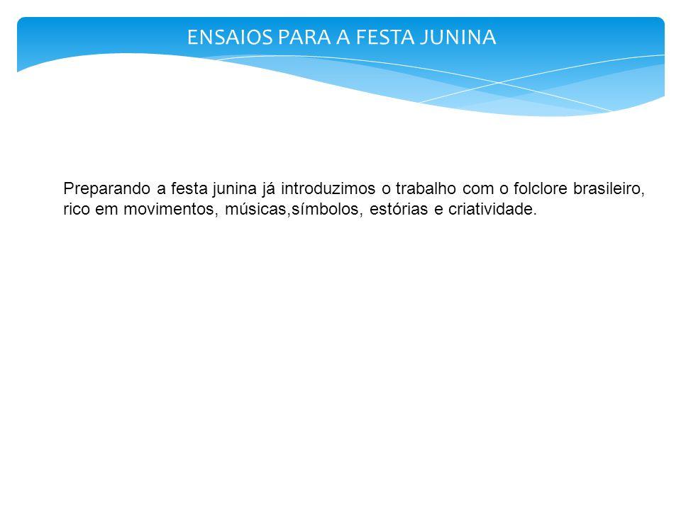 ENSAIOS PARA A FESTA JUNINA Preparando a festa junina já introduzimos o trabalho com o folclore brasileiro, rico em movimentos, músicas,símbolos, estó