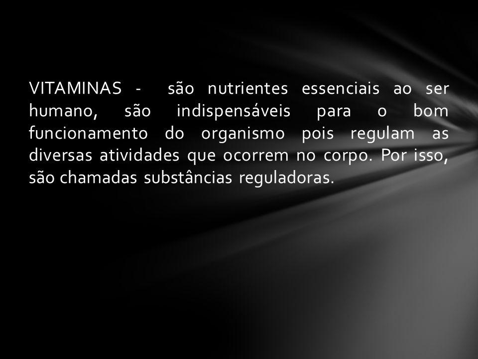 VITAMINAS - são nutrientes essenciais ao ser humano, são indispensáveis para o bom funcionamento do organismo pois regulam as diversas atividades que