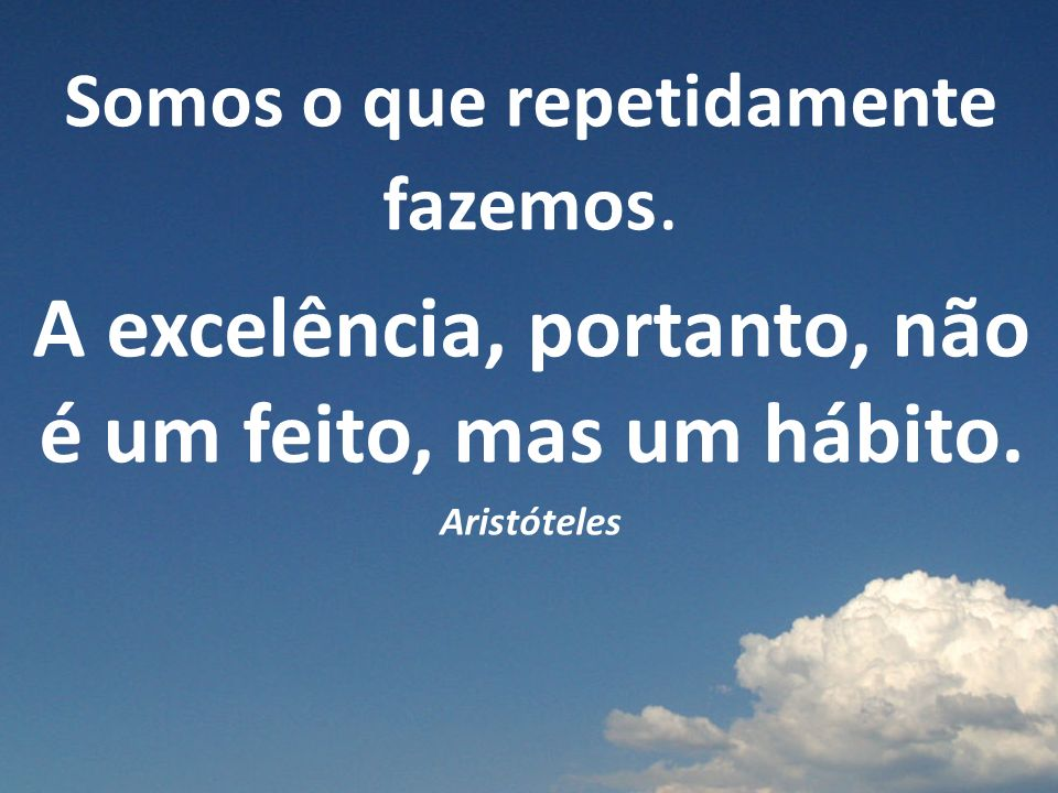 Somos o que repetidamente fazemos. A excelência, portanto, não é um feito, mas um hábito. Aristóteles
