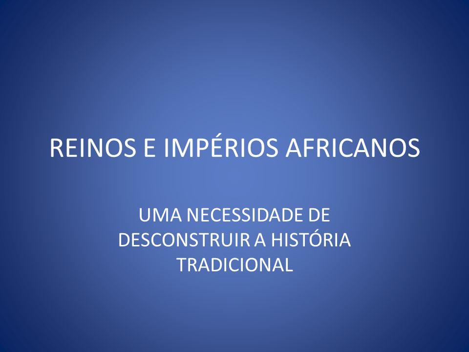 REINOS E IMPÉRIOS AFRICANOS UMA NECESSIDADE DE DESCONSTRUIR A HISTÓRIA TRADICIONAL