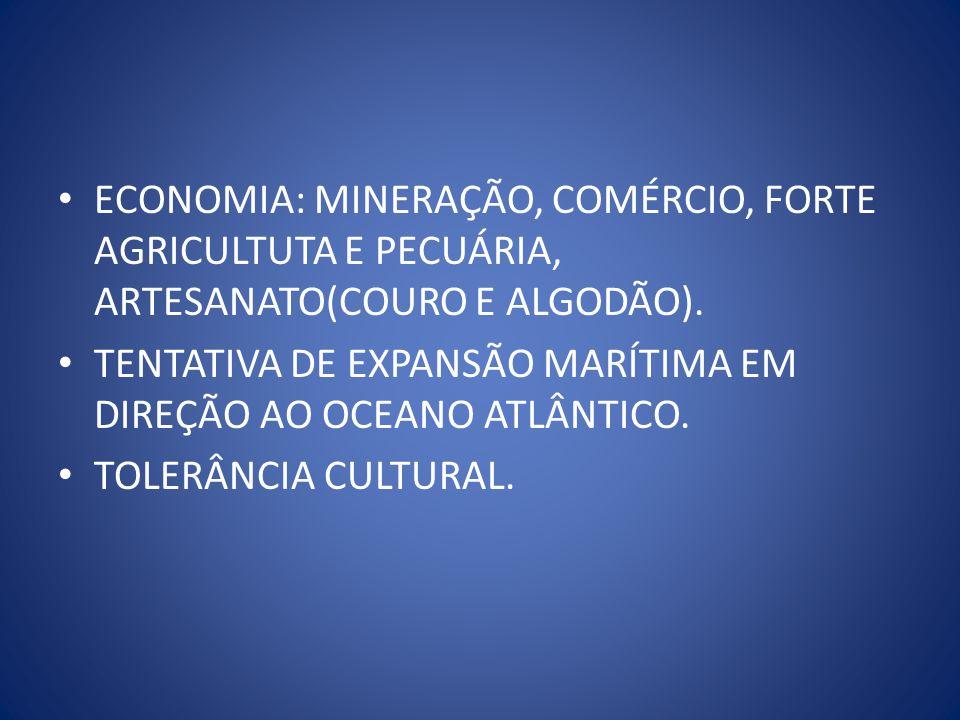 ECONOMIA: MINERAÇÃO, COMÉRCIO, FORTE AGRICULTUTA E PECUÁRIA, ARTESANATO(COURO E ALGODÃO). TENTATIVA DE EXPANSÃO MARÍTIMA EM DIREÇÃO AO OCEANO ATLÂNTIC