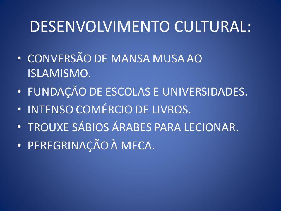 DESENVOLVIMENTO CULTURAL: CONVERSÃO DE MANSA MUSA AO ISLAMISMO. FUNDAÇÃO DE ESCOLAS E UNIVERSIDADES. INTENSO COMÉRCIO DE LIVROS. TROUXE SÁBIOS ÁRABES