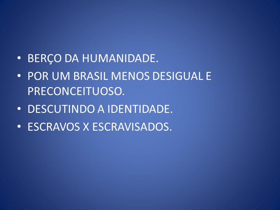 BERÇO DA HUMANIDADE. POR UM BRASIL MENOS DESIGUAL E PRECONCEITUOSO. DESCUTINDO A IDENTIDADE. ESCRAVOS X ESCRAVISADOS.