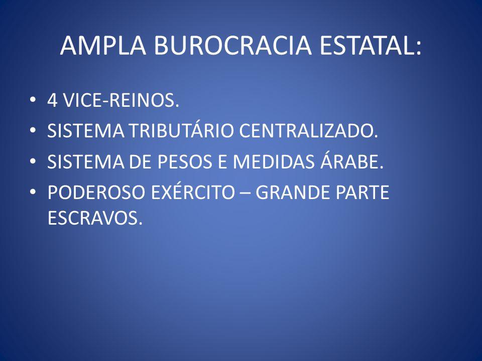 AMPLA BUROCRACIA ESTATAL: 4 VICE-REINOS. SISTEMA TRIBUTÁRIO CENTRALIZADO. SISTEMA DE PESOS E MEDIDAS ÁRABE. PODEROSO EXÉRCITO – GRANDE PARTE ESCRAVOS.