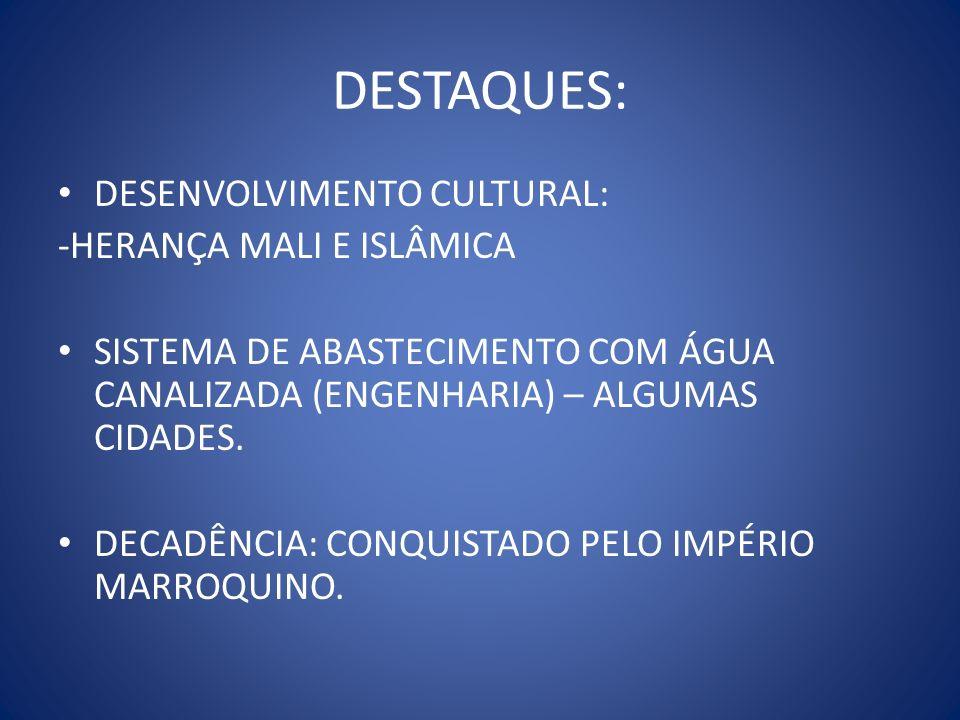 DESTAQUES: DESENVOLVIMENTO CULTURAL: -HERANÇA MALI E ISLÂMICA SISTEMA DE ABASTECIMENTO COM ÁGUA CANALIZADA (ENGENHARIA) – ALGUMAS CIDADES. DECADÊNCIA: