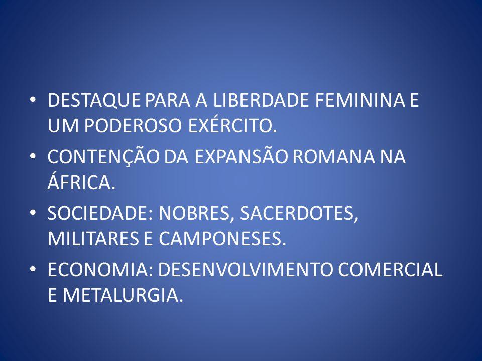 DESTAQUE PARA A LIBERDADE FEMININA E UM PODEROSO EXÉRCITO. CONTENÇÃO DA EXPANSÃO ROMANA NA ÁFRICA. SOCIEDADE: NOBRES, SACERDOTES, MILITARES E CAMPONES